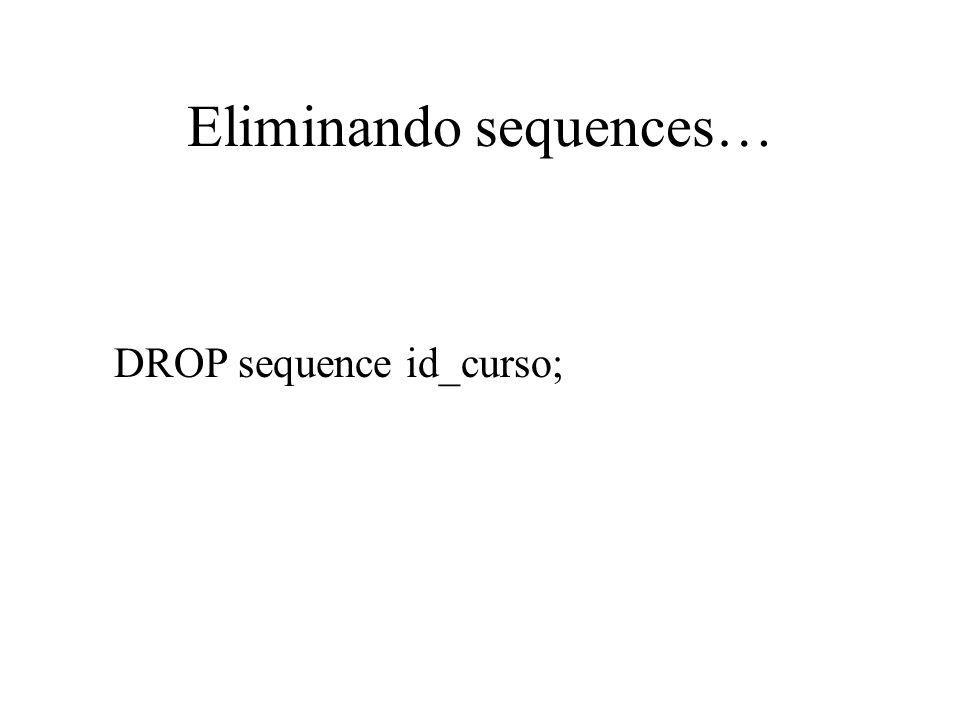 Eliminando sequences… DROP sequence id_curso;