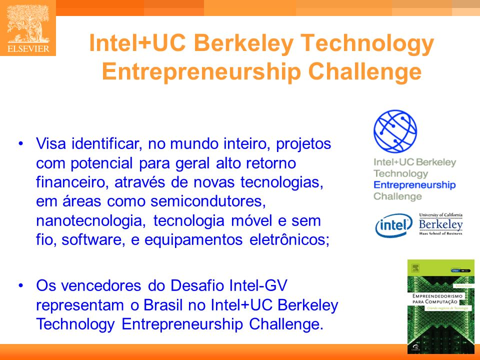 13 Capa Intel+UC Berkeley Technology Entrepreneurship Challenge Visa identificar, no mundo inteiro, projetos com potencial para geral alto retorno financeiro, através de novas tecnologias, em áreas como semicondutores, nanotecnologia, tecnologia móvel e sem fio, software, e equipamentos eletrônicos; Os vencedores do Desafio Intel-GV representam o Brasil no Intel+UC Berkeley Technology Entrepreneurship Challenge.