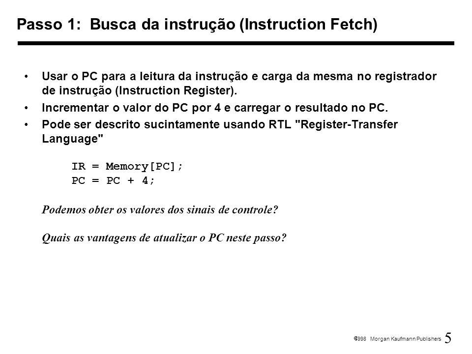 6 1998 Morgan Kaufmann Publishers Leitura dos registradores rs e rt Computar o endereço de branch no caso da instrução de branch RTL: A = Reg[IR[25-21]]; B = Reg[IR[20-16]]; ALUOut = PC + (sign-extend(IR[15-0]) << 2); Estamos acionando as linhas de controle baseadas no tipo de instrução (a instrução está sendo decodificada na lógica de controle) Passo 2: Decod.