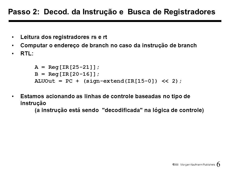 7 1998 Morgan Kaufmann Publishers ALU está realizando uma das três funções, baseadas no tipo de instrução Referência à memória: ALUOut = A + sign-extend(IR[15-0]); R-type: ALUOut = A op B; Branch: if (A==B) PC = ALUOut; Passo 3 (dependente da instrução)