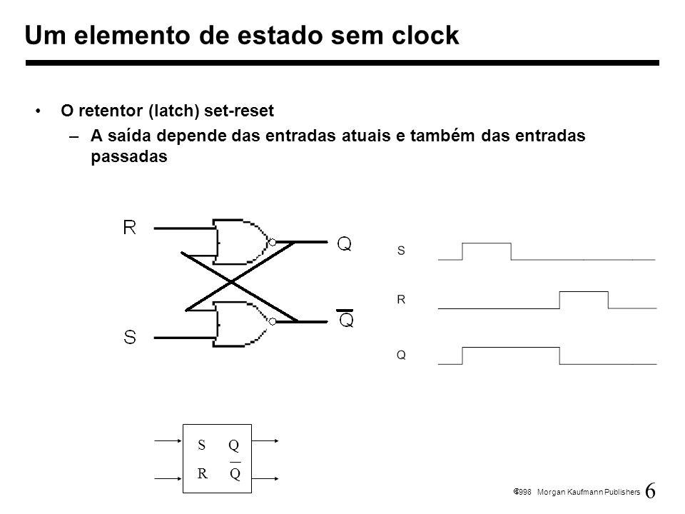 6 1998 Morgan Kaufmann Publishers O retentor (latch) set-reset –A saída depende das entradas atuais e também das entradas passadas Um elemento de esta