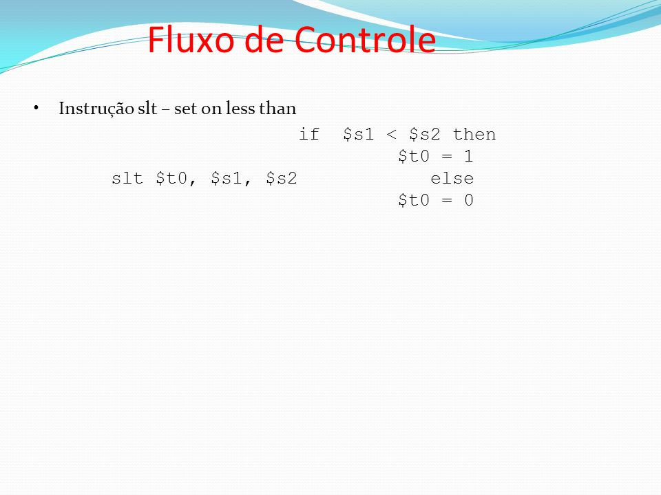 Instrução slt – set on less than if $s1 < $s2 then $t0 = 1 slt $t0, $s1, $s2 else $t0 = 0 Fluxo de Controle
