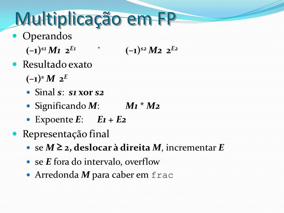 Multiplicação em FP Operandos ( –1) s1 M1 2 E1 * ( –1) s2 M2 2 E2 Resultado exato ( –1) s M 2 E Sinal s: s1 xor s2 Significando M: M1 * M2 Expoente E: