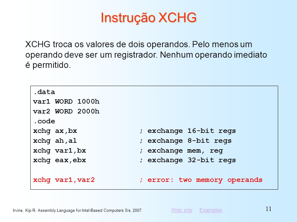Web siteWeb site ExamplesExamples Irvine, Kip R. Assembly Language for Intel-Based Computers 5/e, 2007. 11 Instrução XCHG.data var1 WORD 1000h var2 WO