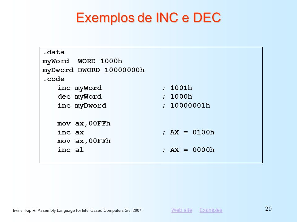 Web siteWeb site ExamplesExamples Irvine, Kip R. Assembly Language for Intel-Based Computers 5/e, 2007. 20 Exemplos de INC e DEC.data myWord WORD 1000
