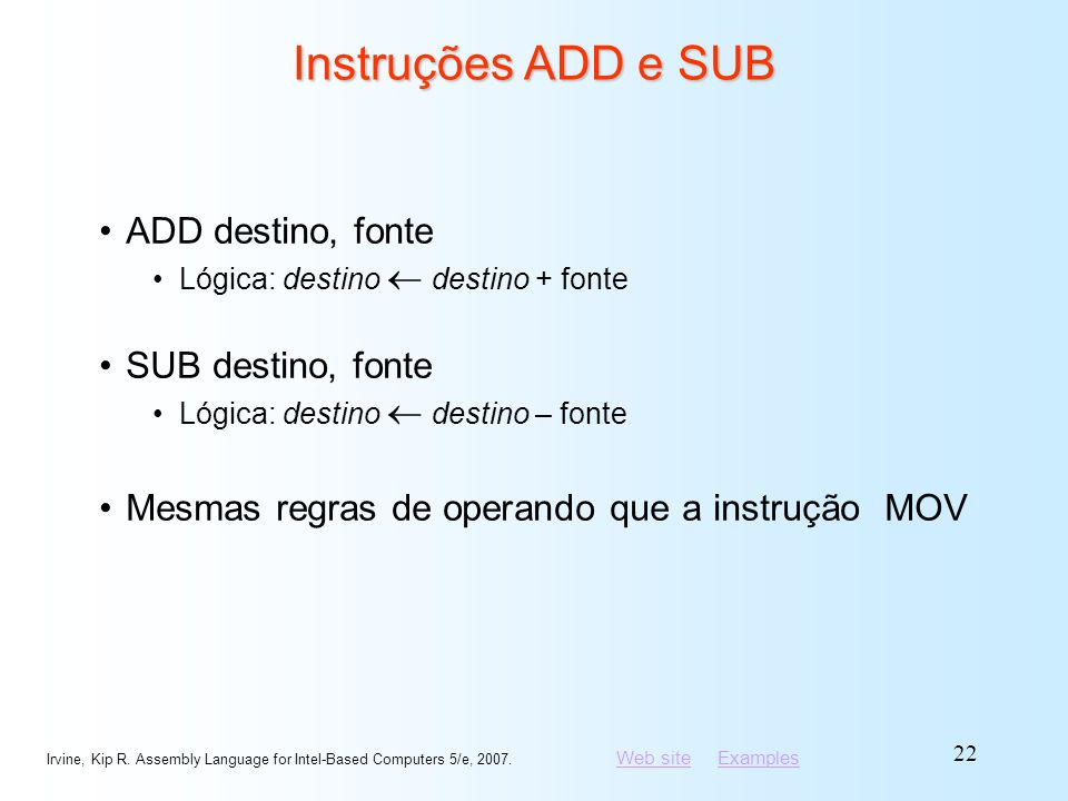 Web siteWeb site ExamplesExamples Irvine, Kip R. Assembly Language for Intel-Based Computers 5/e, 2007. 22 Instruções ADD e SUB ADD destino, fonte Lóg