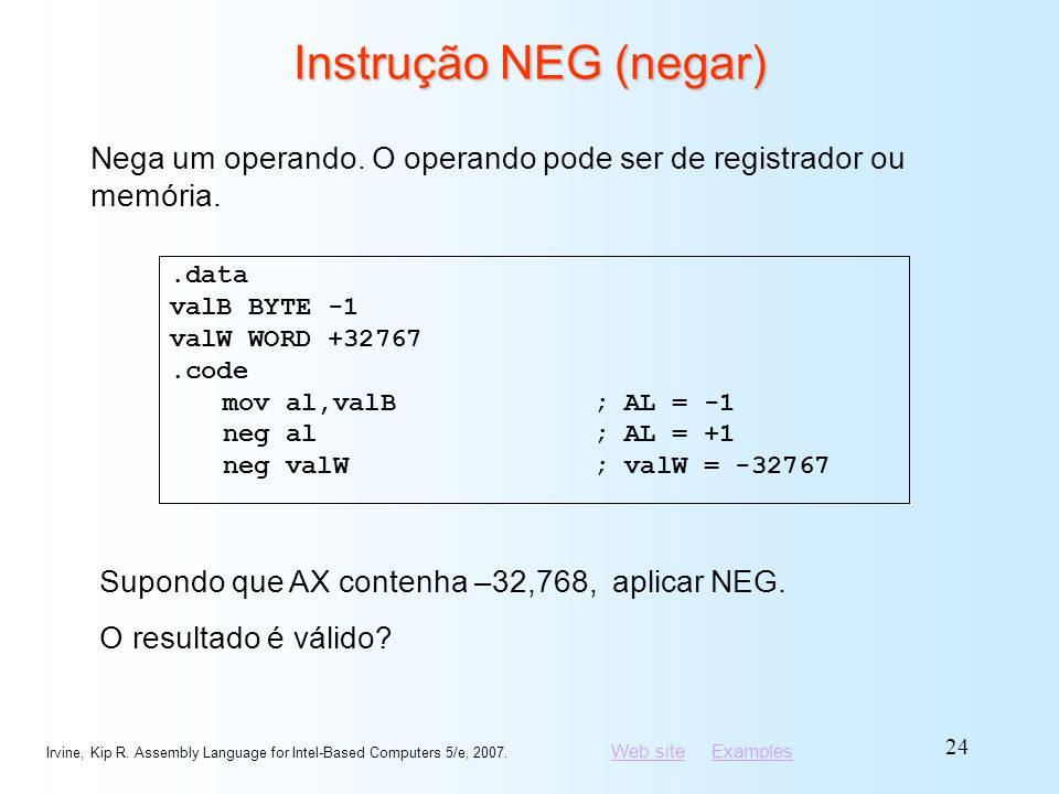Web siteWeb site ExamplesExamples Irvine, Kip R. Assembly Language for Intel-Based Computers 5/e, 2007. 24 Instrução NEG (negar).data valB BYTE -1 val