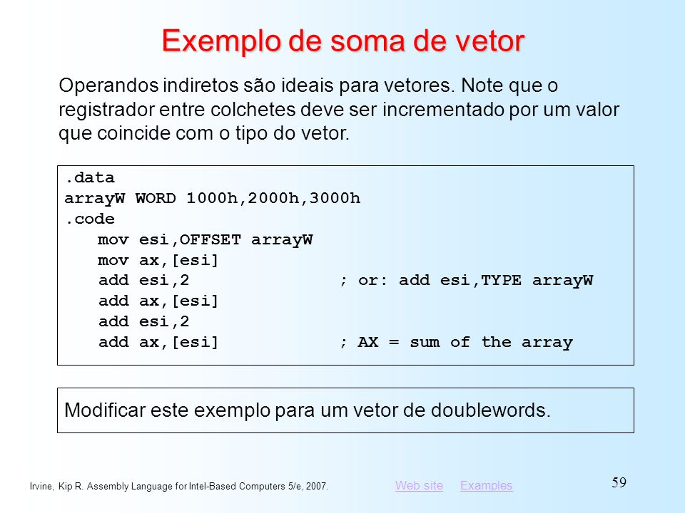 Web siteWeb site ExamplesExamples Irvine, Kip R. Assembly Language for Intel-Based Computers 5/e, 2007. 59 Exemplo de soma de vetor.data arrayW WORD 1