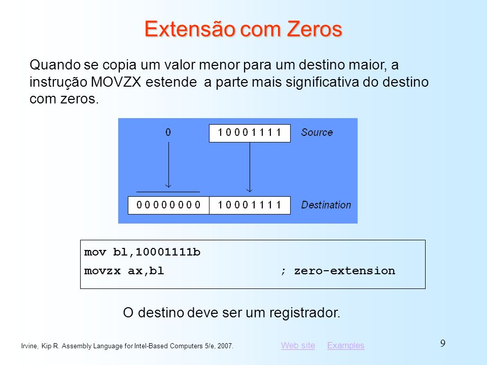 Web siteWeb site ExamplesExamples Irvine, Kip R. Assembly Language for Intel-Based Computers 5/e, 2007. 9 Extensão com Zeros mov bl,10001111b movzx ax