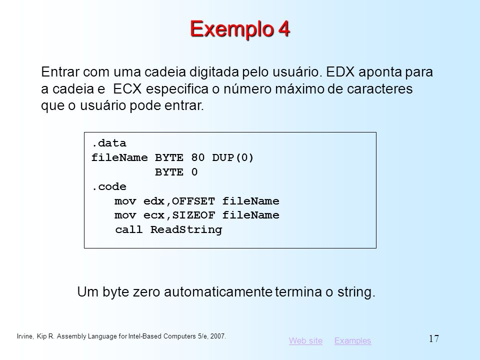 Web siteWeb site ExamplesExamples Irvine, Kip R. Assembly Language for Intel-Based Computers 5/e, 2007. 17 Exemplo 4.data fileName BYTE 80 DUP(0) BYTE