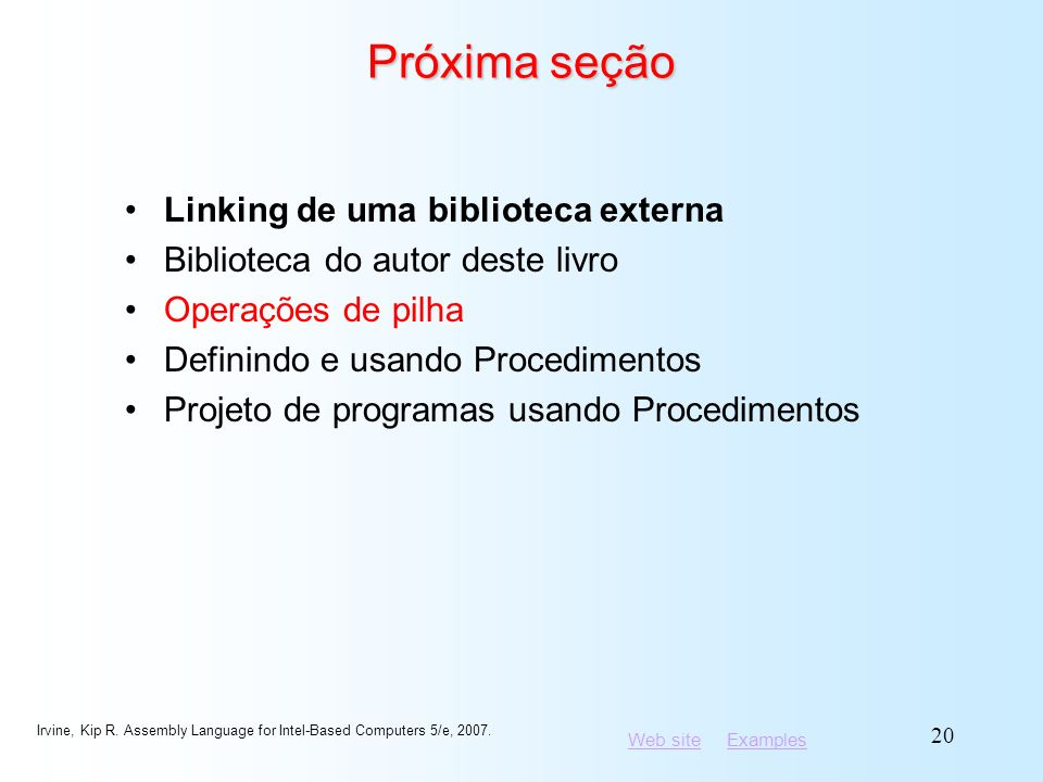 Web siteWeb site ExamplesExamples Irvine, Kip R. Assembly Language for Intel-Based Computers 5/e, 2007. 20 Próxima seção Linking de uma biblioteca ext