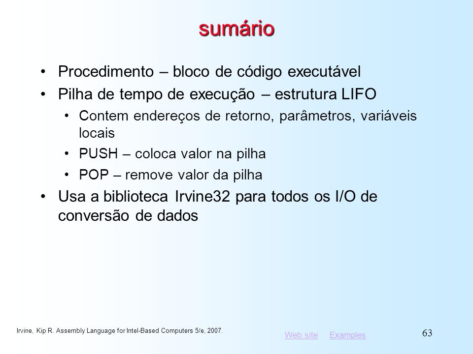 Web siteWeb site ExamplesExamples Irvine, Kip R. Assembly Language for Intel-Based Computers 5/e, 2007. 63 sumário Procedimento – bloco de código exec