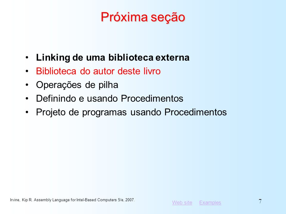 Web siteWeb site ExamplesExamples Irvine, Kip R. Assembly Language for Intel-Based Computers 5/e, 2007. 7 Próxima seção Linking de uma biblioteca exte