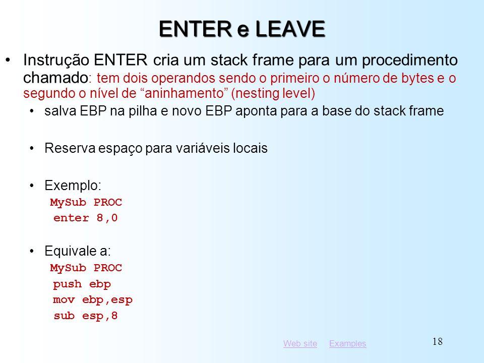 Web siteWeb site ExamplesExamples 18 ENTER e LEAVE Instrução ENTER cria um stack frame para um procedimento chamado : tem dois operandos sendo o primeiro o número de bytes e o segundo o nível de aninhamento (nesting level) salva EBP na pilha e novo EBP aponta para a base do stack frame Reserva espaço para variáveis locais Exemplo: MySub PROC enter 8,0 Equivale a: MySub PROC push ebp mov ebp,esp sub esp,8