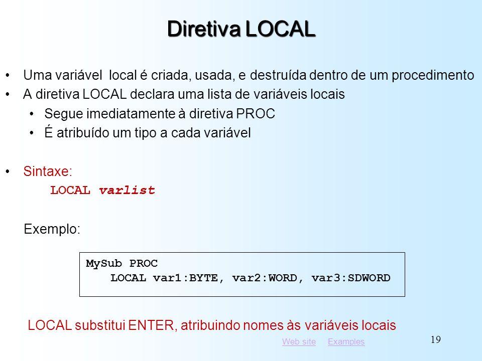 Web siteWeb site ExamplesExamples 19 Diretiva LOCAL Uma variável local é criada, usada, e destruída dentro de um procedimento A diretiva LOCAL declara uma lista de variáveis locais Segue imediatamente à diretiva PROC É atribuído um tipo a cada variável Sintaxe: LOCAL varlist Exemplo: LOCAL substitui ENTER, atribuindo nomes às variáveis locais MySub PROC LOCAL var1:BYTE, var2:WORD, var3:SDWORD