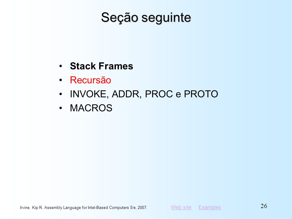 Web siteWeb site ExamplesExamples Irvine, Kip R. Assembly Language for Intel-Based Computers 5/e, 2007. 26 Seção seguinte Stack Frames Recursão INVOKE
