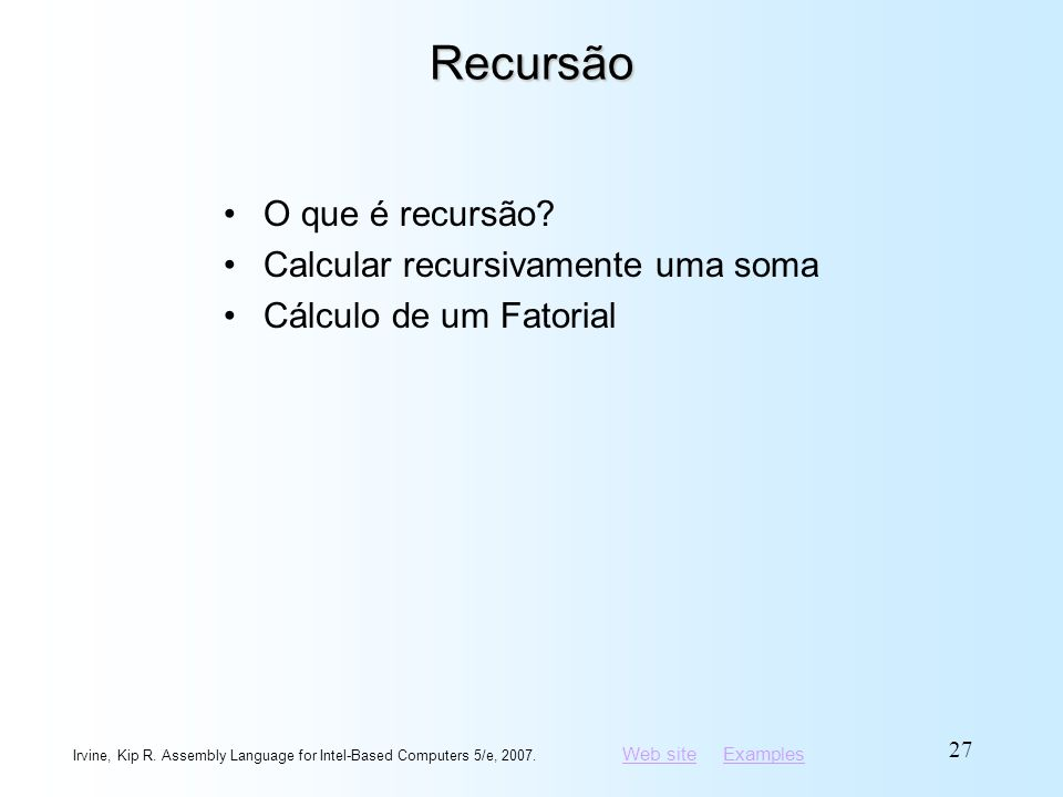 Web siteWeb site ExamplesExamples Irvine, Kip R. Assembly Language for Intel-Based Computers 5/e, 2007. 27 Recursão O que é recursão? Calcular recursi