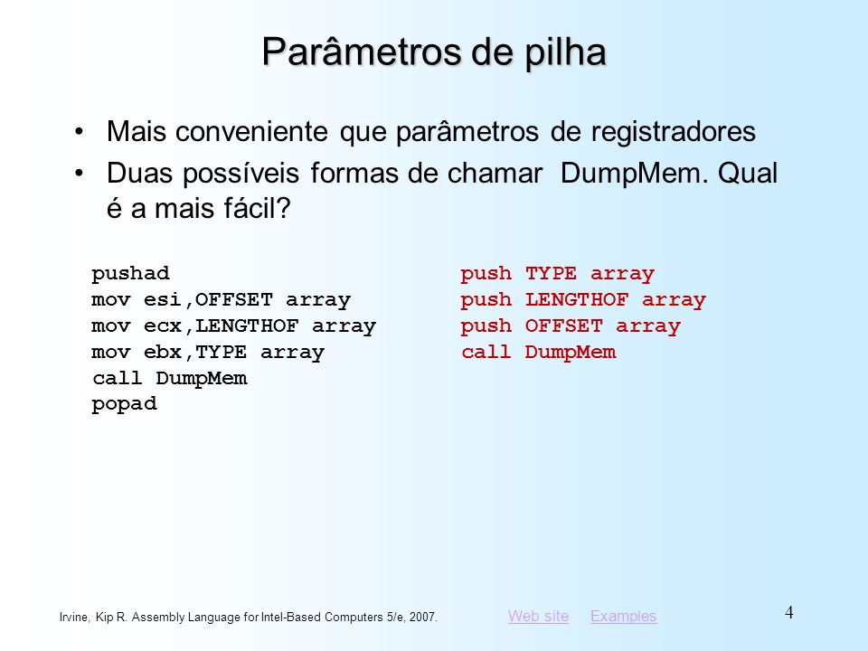 Web siteWeb site ExamplesExamples Irvine, Kip R. Assembly Language for Intel-Based Computers 5/e, 2007. 4 Parâmetros de pilha Mais conveniente que par