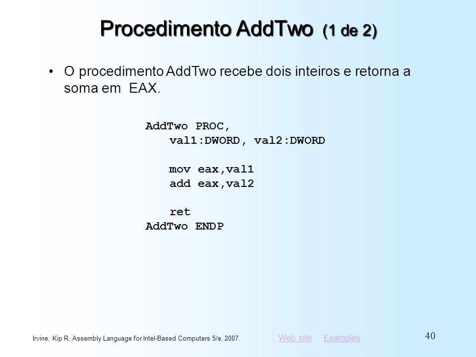 Web siteWeb site ExamplesExamples Irvine, Kip R. Assembly Language for Intel-Based Computers 5/e, 2007. 40 Procedimento AddTwo (1 de 2) AddTwo PROC, v