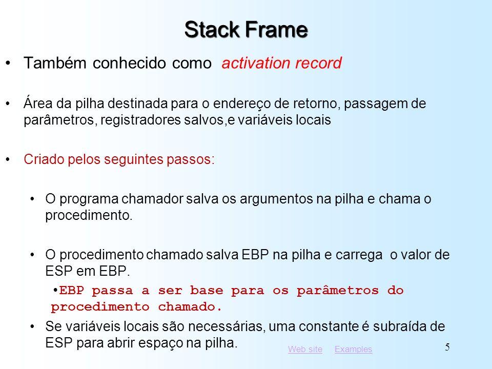Web siteWeb site ExamplesExamples 5 Stack Frame Também conhecido como activation record Área da pilha destinada para o endereço de retorno, passagem de parâmetros, registradores salvos,e variáveis locais Criado pelos seguintes passos: O programa chamador salva os argumentos na pilha e chama o procedimento.