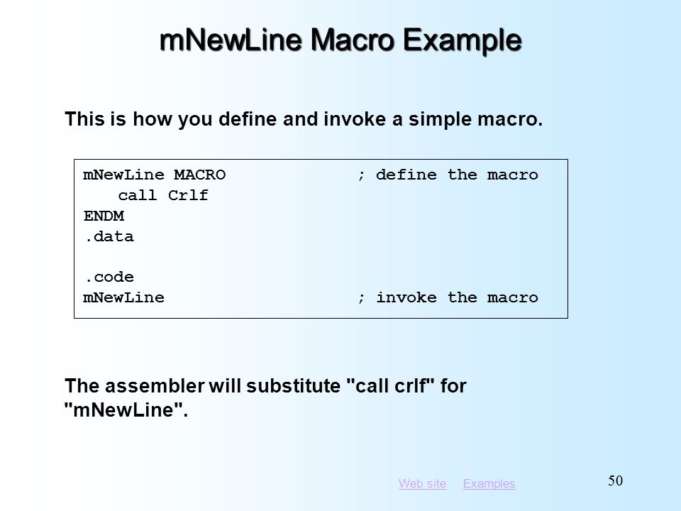 Web siteWeb site ExamplesExamples 50 mNewLine Macro Example mNewLine MACRO; define the macro call Crlf ENDM.data.code mNewLine; invoke the macro This is how you define and invoke a simple macro.