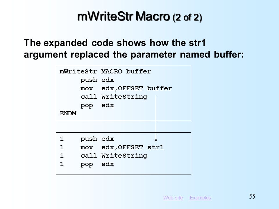 Web siteWeb site ExamplesExamples 55 mWriteStr Macro (2 of 2) 1push edx 1mov edx,OFFSET str1 1call WriteString 1pop edx The expanded code shows how th