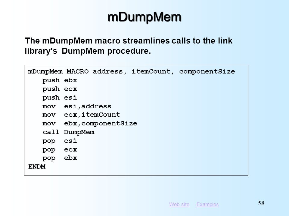 Web siteWeb site ExamplesExamples 58 mDumpMem mDumpMem MACRO address, itemCount, componentSize push ebx push ecx push esi mov esi,address mov ecx,itemCount mov ebx,componentSize call DumpMem pop esi pop ecx pop ebx ENDM The mDumpMem macro streamlines calls to the link library s DumpMem procedure.