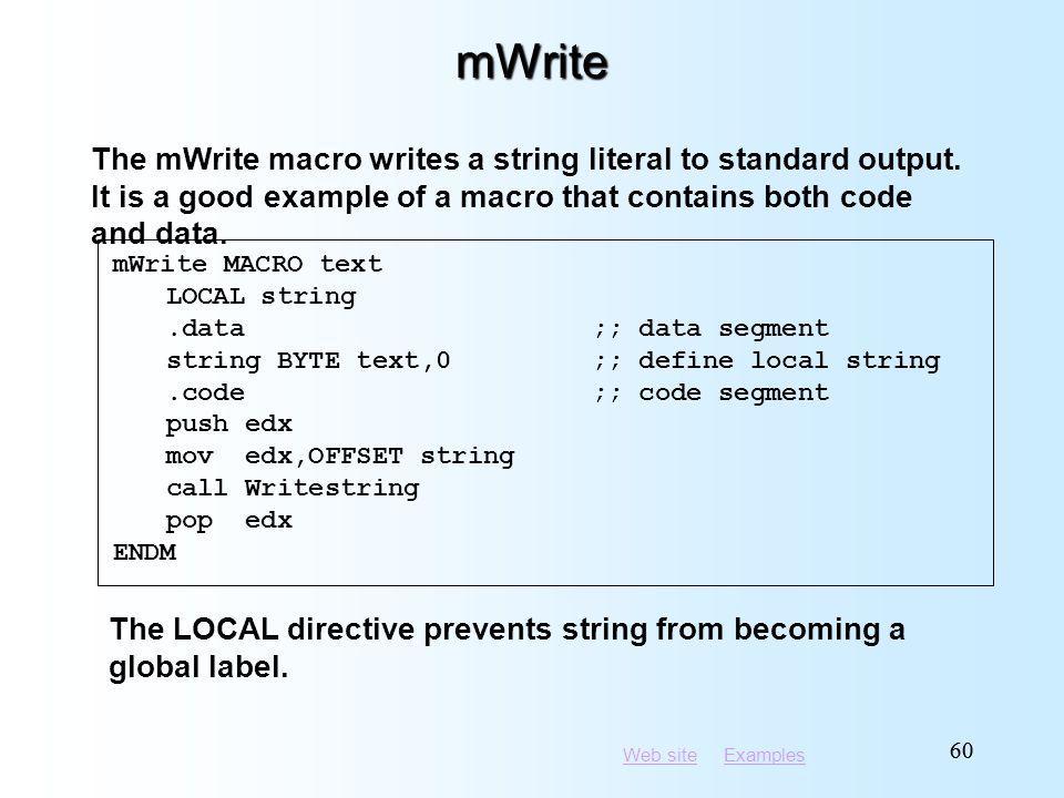 Web siteWeb site ExamplesExamples 60 mWrite mWrite MACRO text LOCAL string.data;; data segment string BYTE text,0;; define local string.code;; code segment push edx mov edx,OFFSET string call Writestring pop edx ENDM The mWrite macro writes a string literal to standard output.