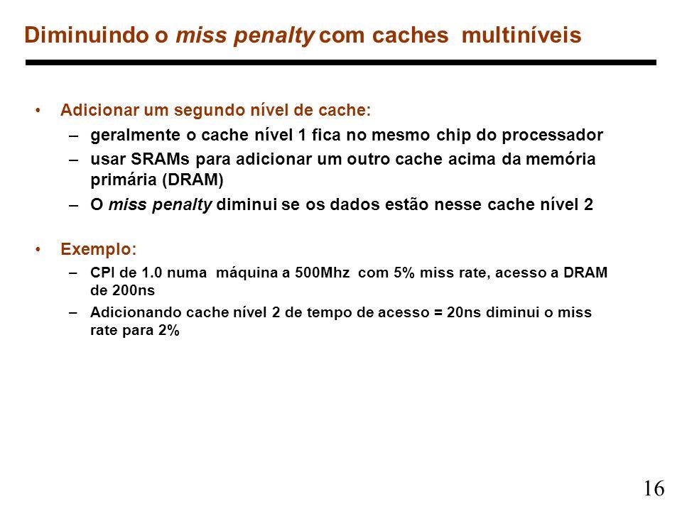 16 Diminuindo o miss penalty com caches multiníveis Adicionar um segundo nível de cache: –geralmente o cache nível 1 fica no mesmo chip do processador