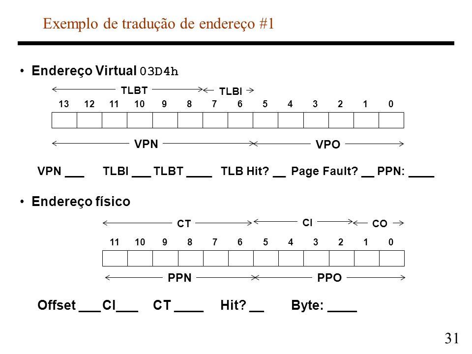 31 Endereço Virtual 03D4h VPN ___TLBI ___TLBT ____TLB Hit? __Page Fault? __PPN: ____ Endereço físico Offset ___CI___CT ____Hit? __Byte: ____ 131211109
