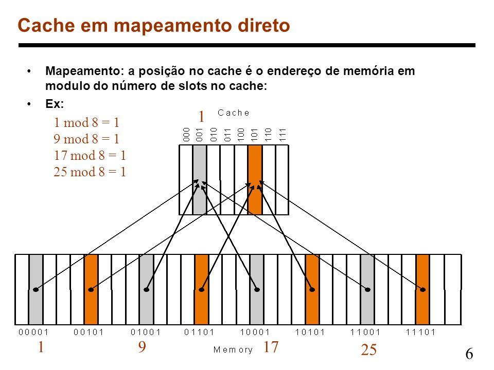 6 Mapeamento: a posição no cache é o endereço de memória em modulo do número de slots no cache: Ex: Cache em mapeamento direto 1 25 1 mod 8 = 1 9 mod