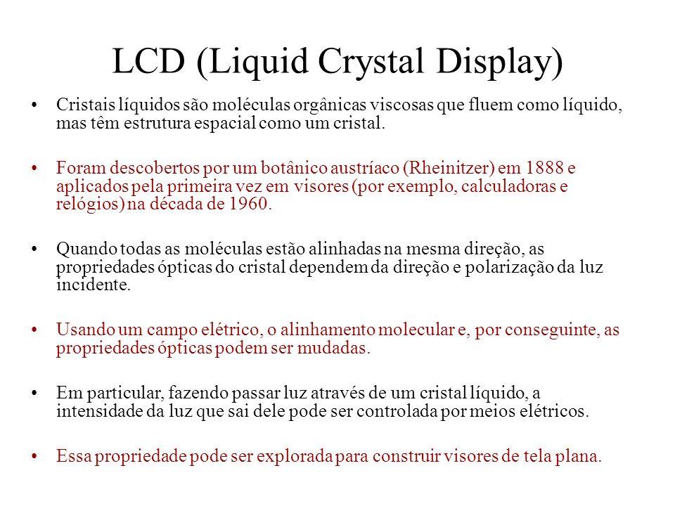 LCD (Liquid Crystal Display) Cristais líquidos são moléculas orgânicas viscosas que fluem como líquido, mas têm estrutura espacial como um cristal. Fo