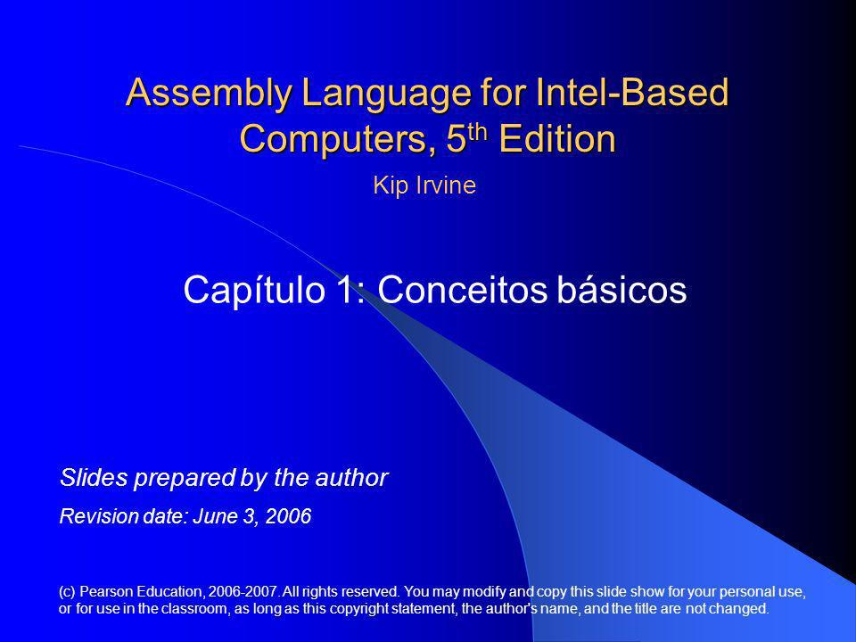 Assembly Language for Intel-Based Computers, 5 th Edition Capítulo 1: Conceitos básicos (c) Pearson Education, 2006-2007. All rights reserved. You may