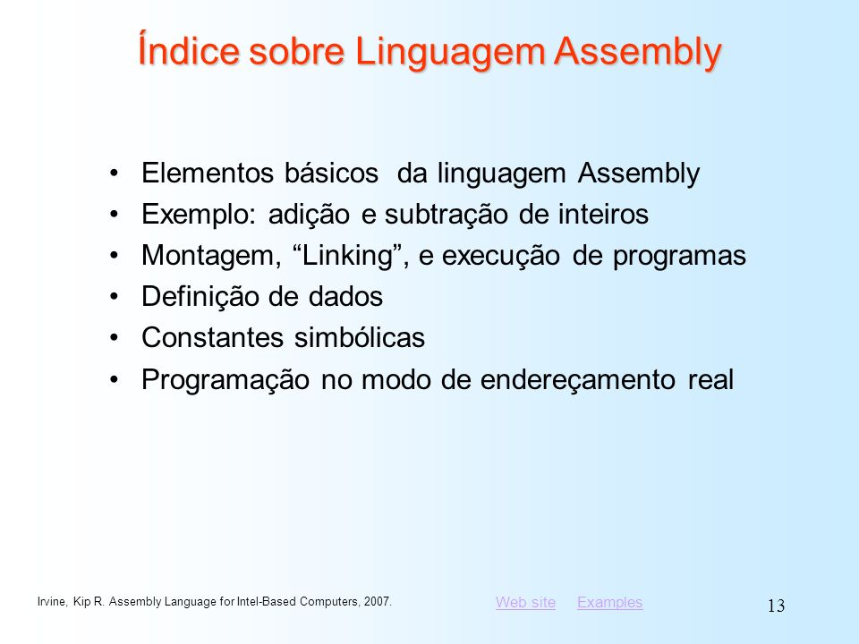 Web siteWeb site ExamplesExamples Irvine, Kip R. Assembly Language for Intel-Based Computers, 2007. 13 Índice sobre Linguagem Assembly Elementos básic