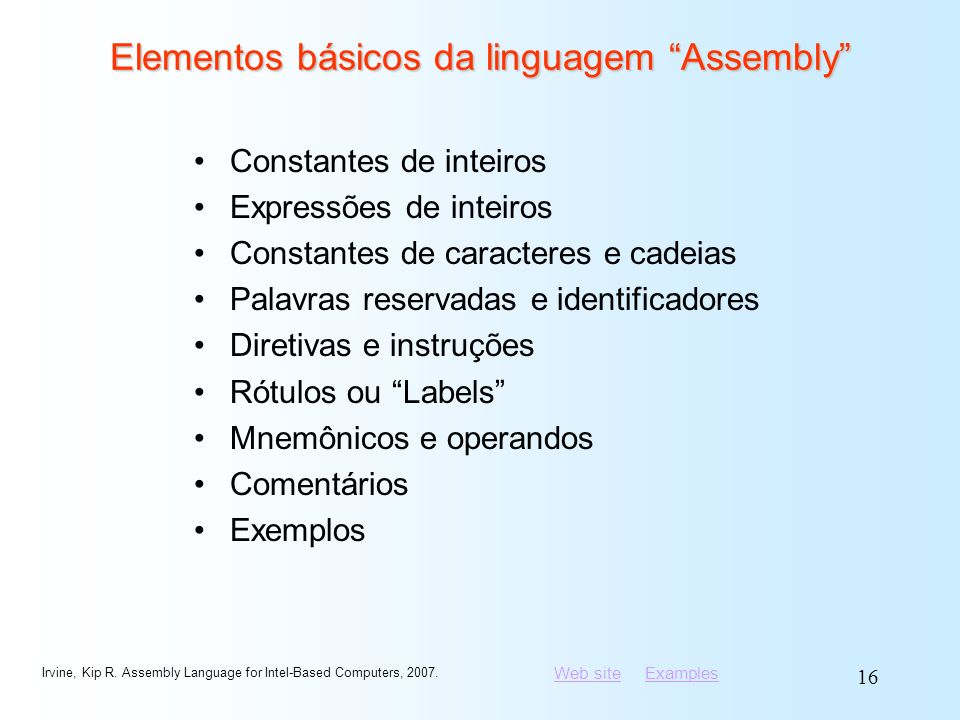Web siteWeb site ExamplesExamples Irvine, Kip R. Assembly Language for Intel-Based Computers, 2007. 16 Elementos básicos da linguagem Assembly Constan