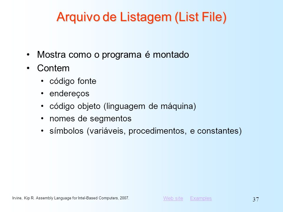 Web siteWeb site ExamplesExamples Irvine, Kip R. Assembly Language for Intel-Based Computers, 2007. 37 Arquivo de Listagem (List File) Mostra como o p