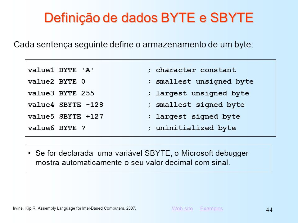 Web siteWeb site ExamplesExamples Irvine, Kip R. Assembly Language for Intel-Based Computers, 2007. 44 Definição de dados BYTE e SBYTE value1 BYTE 'A'