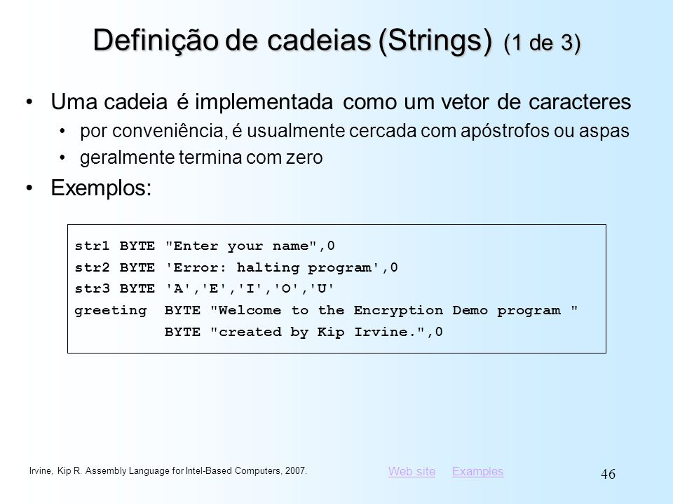 Web siteWeb site ExamplesExamples Irvine, Kip R. Assembly Language for Intel-Based Computers, 2007. 46 Definição de cadeias (Strings) (1 de 3) Uma cad