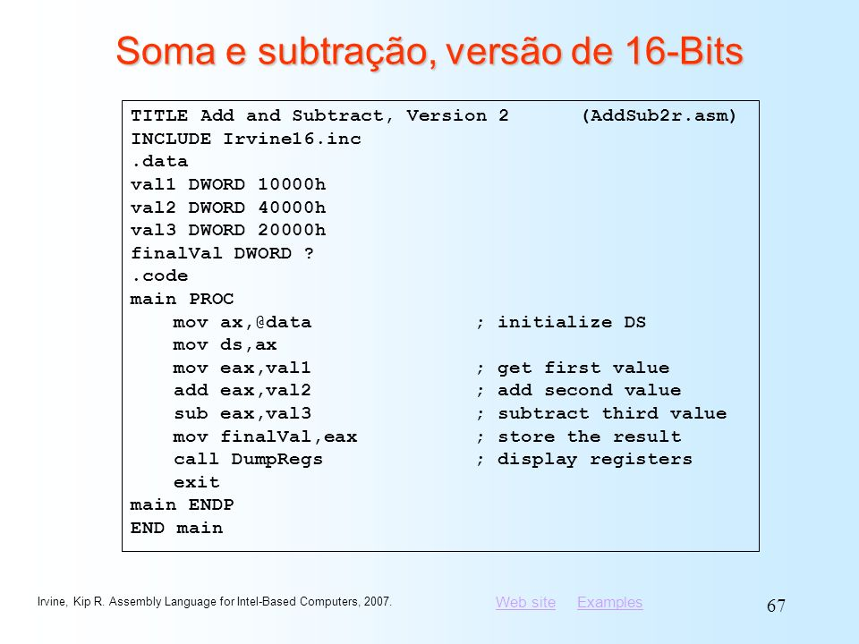 Web siteWeb site ExamplesExamples Irvine, Kip R. Assembly Language for Intel-Based Computers, 2007. 67 Soma e subtração, versão de 16-Bits TITLE Add a