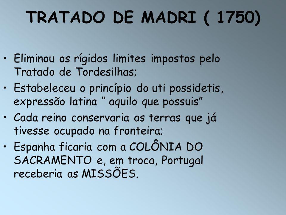TRATADO DE MADRI ( 1750) Eliminou os rígidos limites impostos pelo Tratado de Tordesilhas; Estabeleceu o princípio do uti possidetis, expressão latina