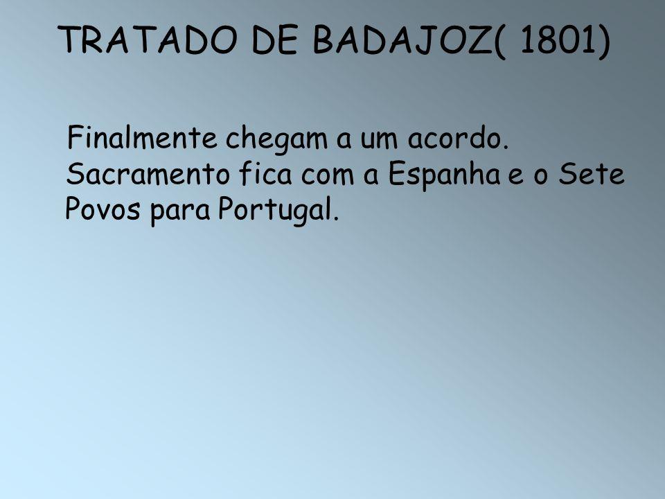 TRATADO DE BADAJOZ( 1801) Finalmente chegam a um acordo. Sacramento fica com a Espanha e o Sete Povos para Portugal.