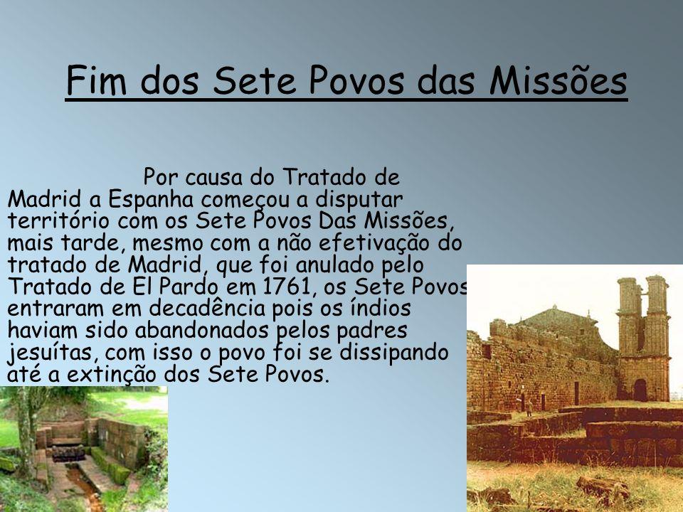 Fim dos Sete Povos das Missões Por causa do Tratado de Madrid a Espanha começou a disputar território com os Sete Povos Das Missões, mais tarde, mesmo