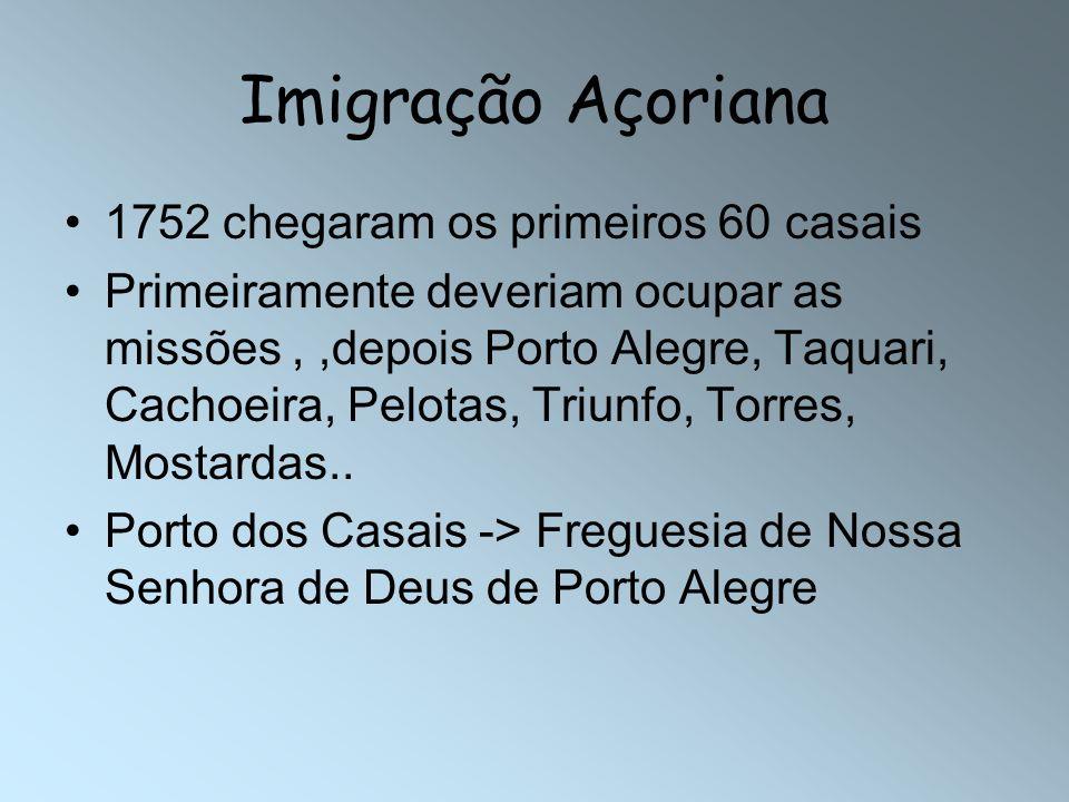 Imigração Açoriana 1752 chegaram os primeiros 60 casais Primeiramente deveriam ocupar as missões,,depois Porto Alegre, Taquari, Cachoeira, Pelotas, Tr