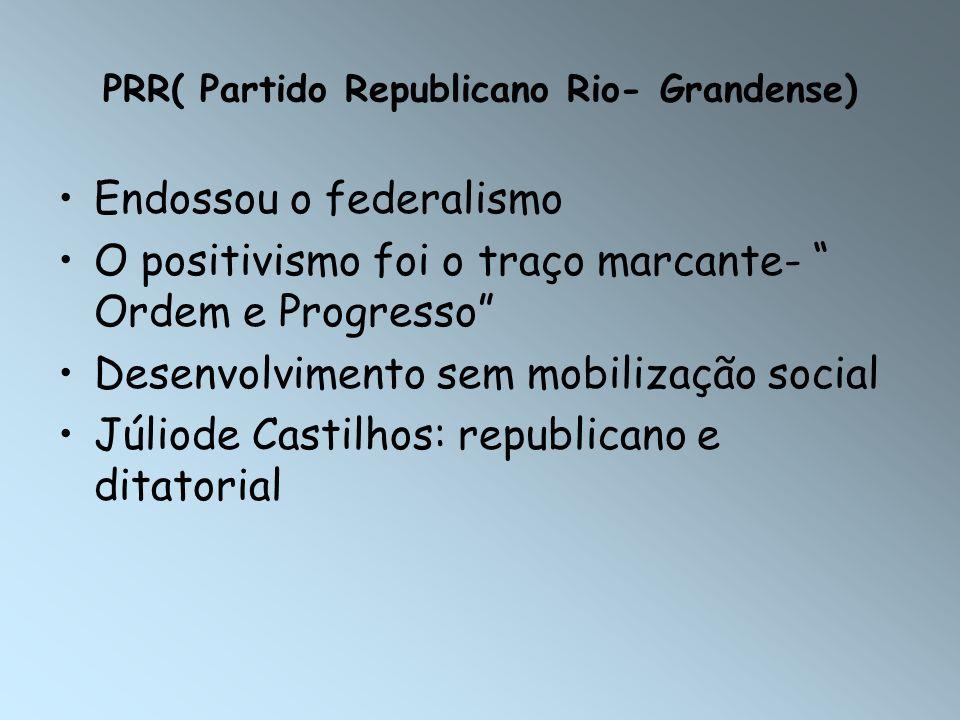 PRR( Partido Republicano Rio- Grandense) Endossou o federalismo O positivismo foi o traço marcante- Ordem e Progresso Desenvolvimento sem mobilização