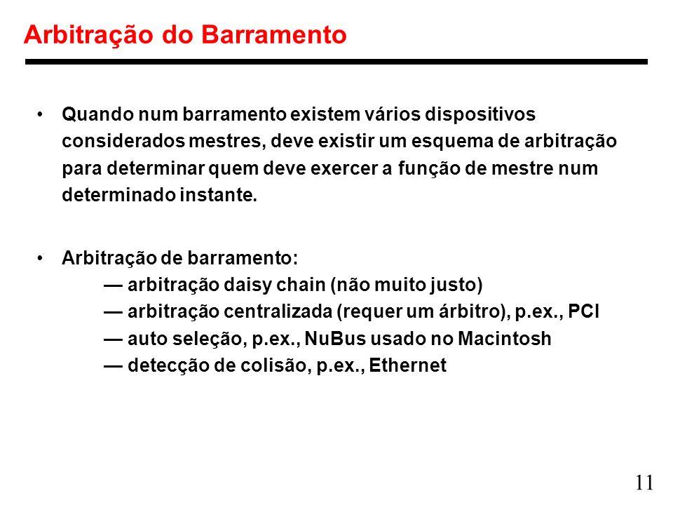 11 Arbitração do Barramento Quando num barramento existem vários dispositivos considerados mestres, deve existir um esquema de arbitração para determi
