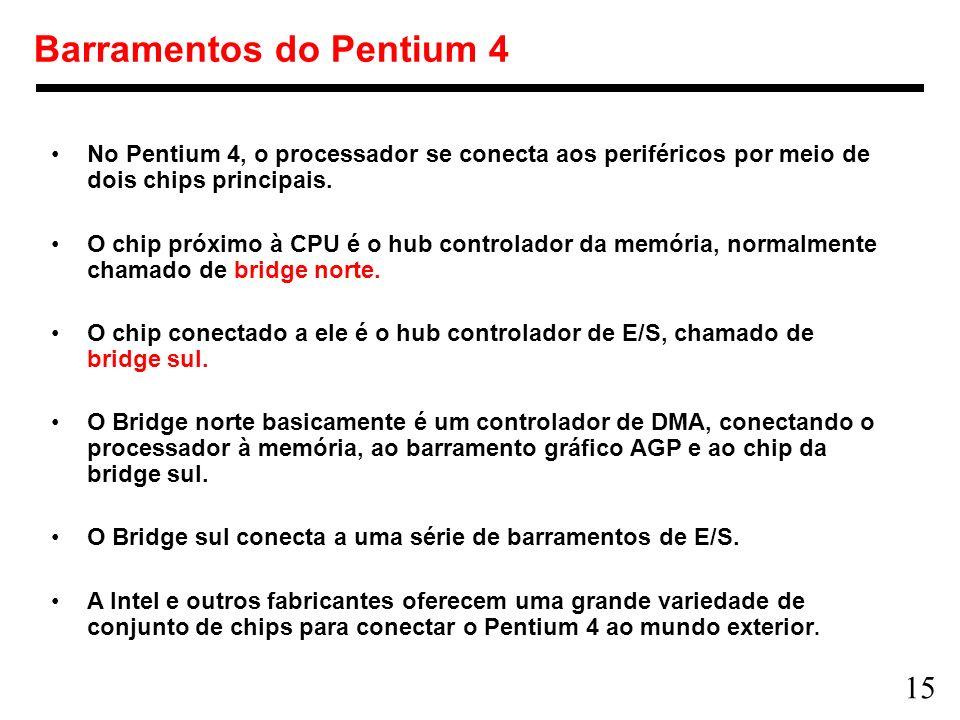 15 Barramentos do Pentium 4 No Pentium 4, o processador se conecta aos periféricos por meio de dois chips principais. O chip próximo à CPU é o hub con