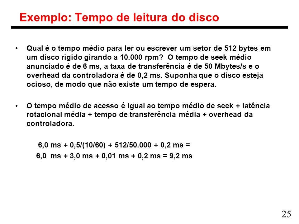 25 Exemplo: Tempo de leitura do disco Qual é o tempo médio para ler ou escrever um setor de 512 bytes em um disco rígido girando a 10.000 rpm? O tempo
