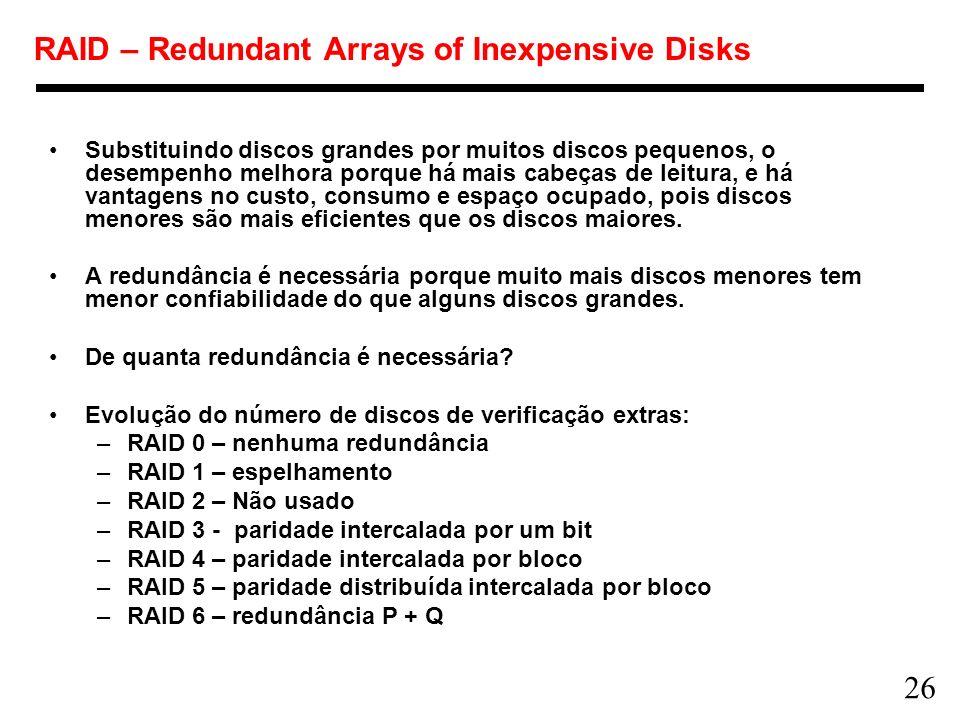 26 RAID – Redundant Arrays of Inexpensive Disks Substituindo discos grandes por muitos discos pequenos, o desempenho melhora porque há mais cabeças de