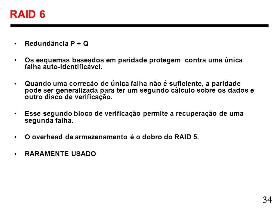 34 RAID 6 Redundãncia P + Q Os esquemas baseados em paridade protegem contra uma única falha auto-identificável. Quando uma correção de única falha nã