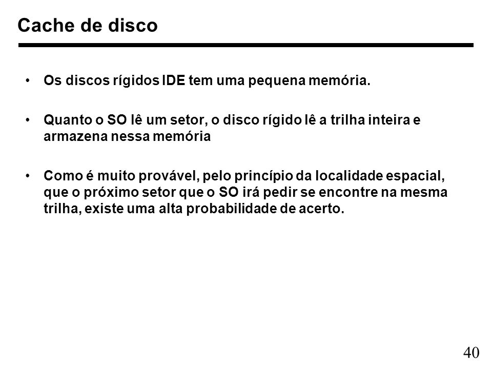 40 Cache de disco Os discos rígidos IDE tem uma pequena memória. Quanto o SO lê um setor, o disco rígido lê a trilha inteira e armazena nessa memória